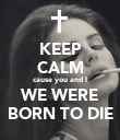 KEEP CALM cause you and I WE WERE BORN TO DIE - Personalised Poster large