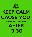 KEEP CALM CAUSE YOU  HAVE DETINTION AFTER  3 30 - Personalised Poster large