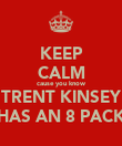 KEEP CALM cause you know TRENT KINSEY HAS AN 8 PACK - Personalised Poster large