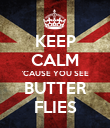 KEEP CALM 'CAUSE YOU SEE BUTTER FLIES - Personalised Poster large