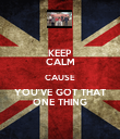 KEEP CALM CAUSE YOU'VE GOT THAT ONE THING - Personalised Poster large