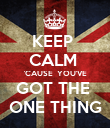 KEEP  CALM  'CAUSE  YOU'VE GOT THE  ONE THING - Personalised Poster large