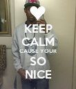 KEEP CALM CAUSE YOUR SO NICE - Personalised Poster large