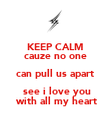 KEEP CALM cauze no one can pull us apart  see i love you  with all my heart - Personalised Poster large