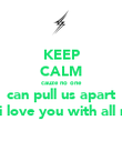 KEEP CALM cauze no one can pull us apart you see i love you with all my heart - Personalised Poster large