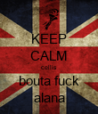 KEEP CALM cellis bouta fuck alana - Personalised Poster small