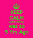 KEEP CALM CENTENNIAL was so 5 Yrs Ago - Personalised Poster large