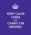 KEEP CALM CHRIS AND CARRY ON DRIVING - Personalised Poster large