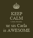 KEEP CALM Chris Rocha ur sis Carla is AWESOME - Personalised Poster large