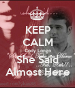 KEEP CALM Cody Longo She Said Almost Here - Personalised Poster small