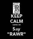 "KEEP CALM come on Say ""RAWR"" - Personalised Poster large"