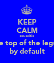 KEEP CALM cos celtic  are top of the legue by default - Personalised Poster large