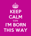 KEEP CALM COS I'M BORN THIS WAY - Personalised Poster large