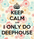 KEEP CALM cos I ONLY DO DEEPHOUSE - Personalised Poster large