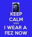 KEEP CALM 'COS I WEAR A  FEZ NOW - Personalised Poster large