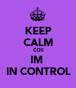 KEEP CALM COS IM   IN CONTROL  - Personalised Poster large