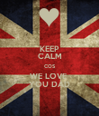 KEEP CALM COS WE LOVE  YOU DAD - Personalised Poster large