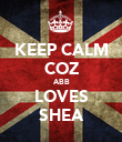 KEEP CALM COZ ABB LOVES SHEA - Personalised Poster large