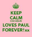KEEP CALM COZ AISLIN LOVES PAUL FOREVER!xx - Personalised Poster large