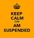 KEEP  CALM COZ AM SUSPENDED - Personalised Poster large