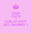 KEEP CALM COZ CARLAS GONY  GET CHOPPED ;)  - Personalised Poster large