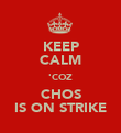 KEEP CALM 'COZ CHOS IS ON STRIKE - Personalised Poster large