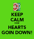 KEEP CALM COZ HEARTS GOIN DOWN! - Personalised Poster large
