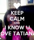 KEEP CALM COZ I KNOW U LOVE TATIANA - Personalised Poster large