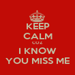 KEEP CALM COZ I KNOW YOU MISS ME - Personalised Poster large