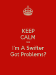 KEEP CALM 'coz I'm A Swifter Got Problems? - Personalised Poster large