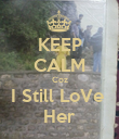 KEEP CALM Coz I Still LoVe  Her - Personalised Poster large