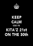 KEEP CALM COZ ITS KITA'Z 21st ON THE 30th - Personalised Poster large