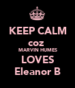 KEEP CALM coz  MARVIN HUMES LOVES Eleanor B - Personalised Poster large