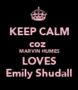 KEEP CALM coz  MARVIN HUMES LOVES Emily Shudall - Personalised Poster large