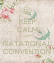 KEEP CALM coz NATATIONAL CONVENTION - Personalised Poster large