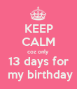 KEEP CALM coz only  13 days for  my birthday - Personalised Poster large