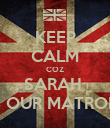KEEP CALM COZ SARAH  IS OUR MATRON  - Personalised Poster large