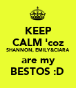 KEEP CALM 'coz SHANNON, EMILY&CIARA are my BESTOS :D  - Personalised Poster large