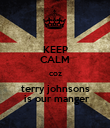 KEEP CALM coz terry johnsons  is our manger - Personalised Poster large