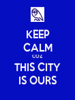 KEEP CALM COZ THIS CITY IS OURS - Personalised Poster large