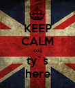 KEEP CALM coz ty`s here - Personalised Poster large
