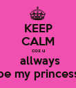 KEEP CALM coz u  allways be my princess - Personalised Poster large