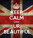KEEP CALM COZ UR  BEAUTIFUL - Personalised Poster large