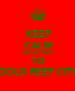 KEEP CALM COZ WE WENT TO GOLD REEF CITY - Personalised Poster large