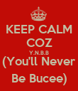 KEEP CALM COZ Y.N.B.B (You'll Never Be Bucee) - Personalised Poster large