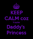 KEEP CALM coz You're  Daddy's  Princess - Personalised Poster small
