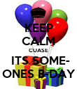KEEP CALM CUASE  ITS SOME- ONES B-DAY - Personalised Poster small