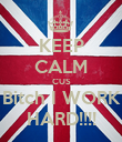 KEEP CALM CUS Bitch I WORK HARD!!!! - Personalised Poster small