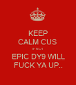 KEEP CALM CUS  IF NOT EPIC DY9 WILL FUCK YA UP.. - Personalised Poster large