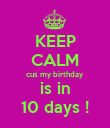 KEEP CALM cus my birthday is in 10 days ! - Personalised Poster large